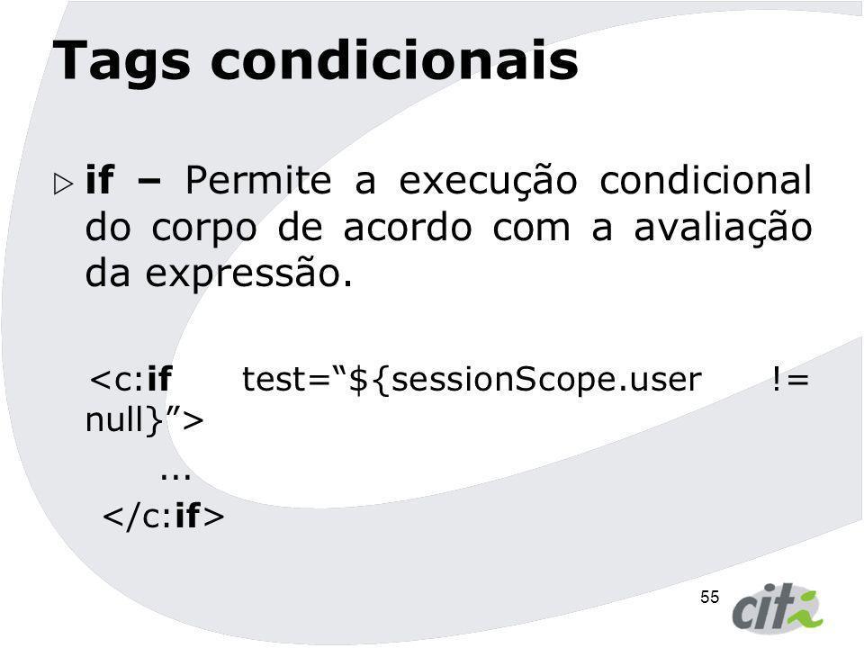 Tags condicionais if – Permite a execução condicional do corpo de acordo com a avaliação da expressão.