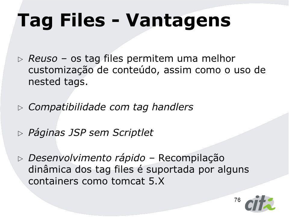 Tag Files - Vantagens Reuso – os tag files permitem uma melhor customização de conteúdo, assim como o uso de nested tags.