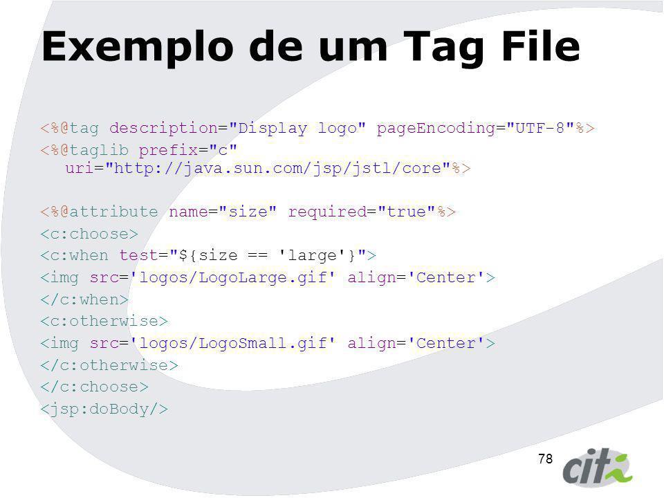 Exemplo de um Tag File <%@tag description= Display logo pageEncoding= UTF-8 %> <%@taglib prefix= c uri= http://java.sun.com/jsp/jstl/core %>