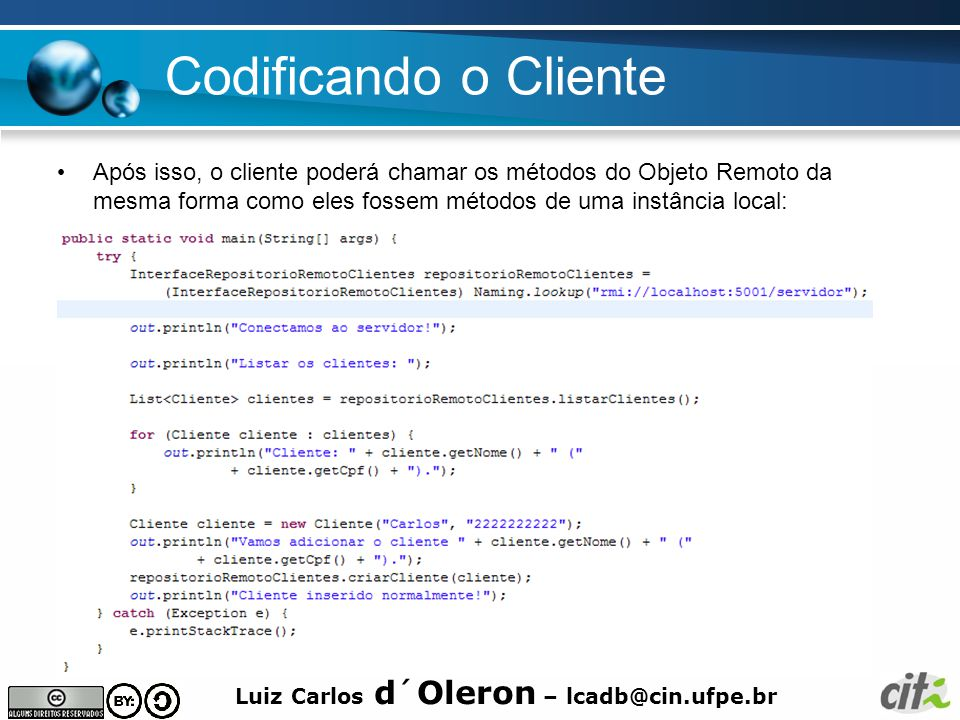 Codificando o Cliente Após isso, o cliente poderá chamar os métodos do Objeto Remoto da mesma forma como eles fossem métodos de uma instância local: