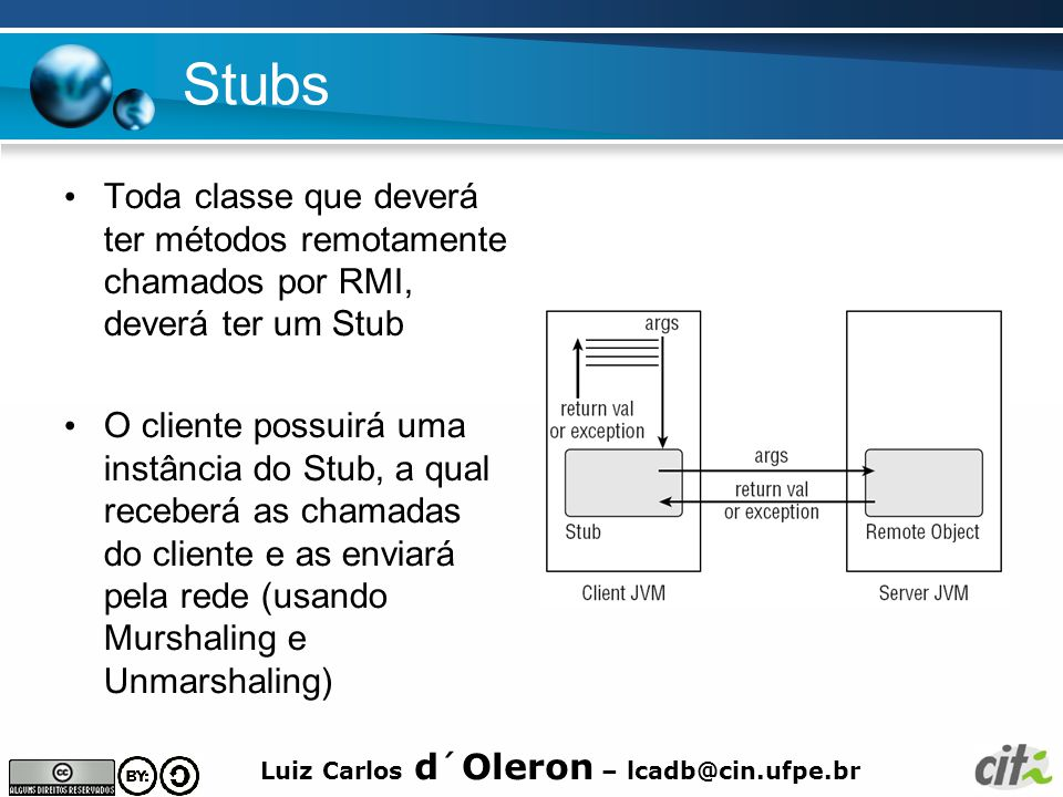 Stubs Toda classe que deverá ter métodos remotamente chamados por RMI, deverá ter um Stub.