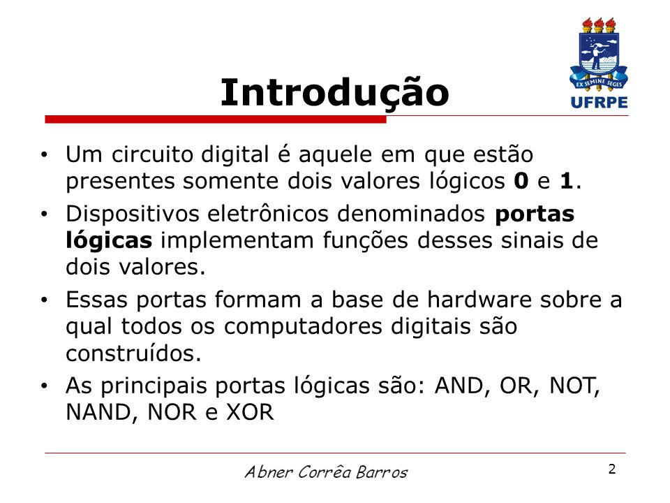 Introdução Um circuito digital é aquele em que estão presentes somente dois valores lógicos 0 e 1.