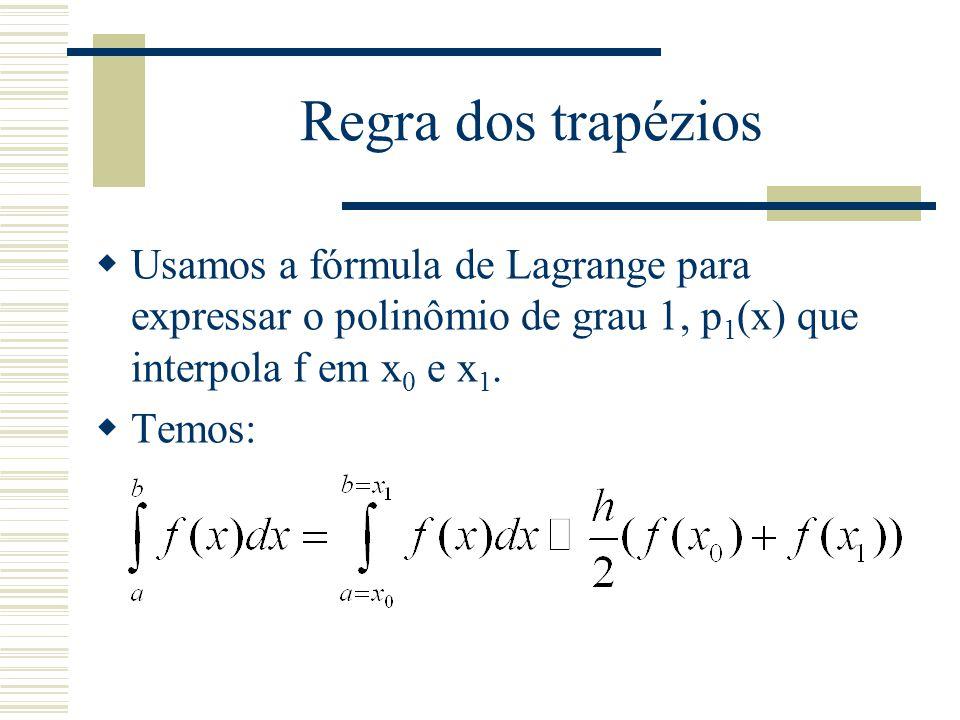 Regra dos trapézios Usamos a fórmula de Lagrange para expressar o polinômio de grau 1, p1(x) que interpola f em x0 e x1.
