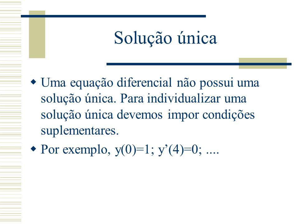 Solução única Uma equação diferencial não possui uma solução única. Para individualizar uma solução única devemos impor condições suplementares.