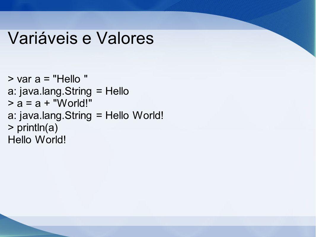 Variáveis e Valores > var a = Hello a: java.lang.String = Hello