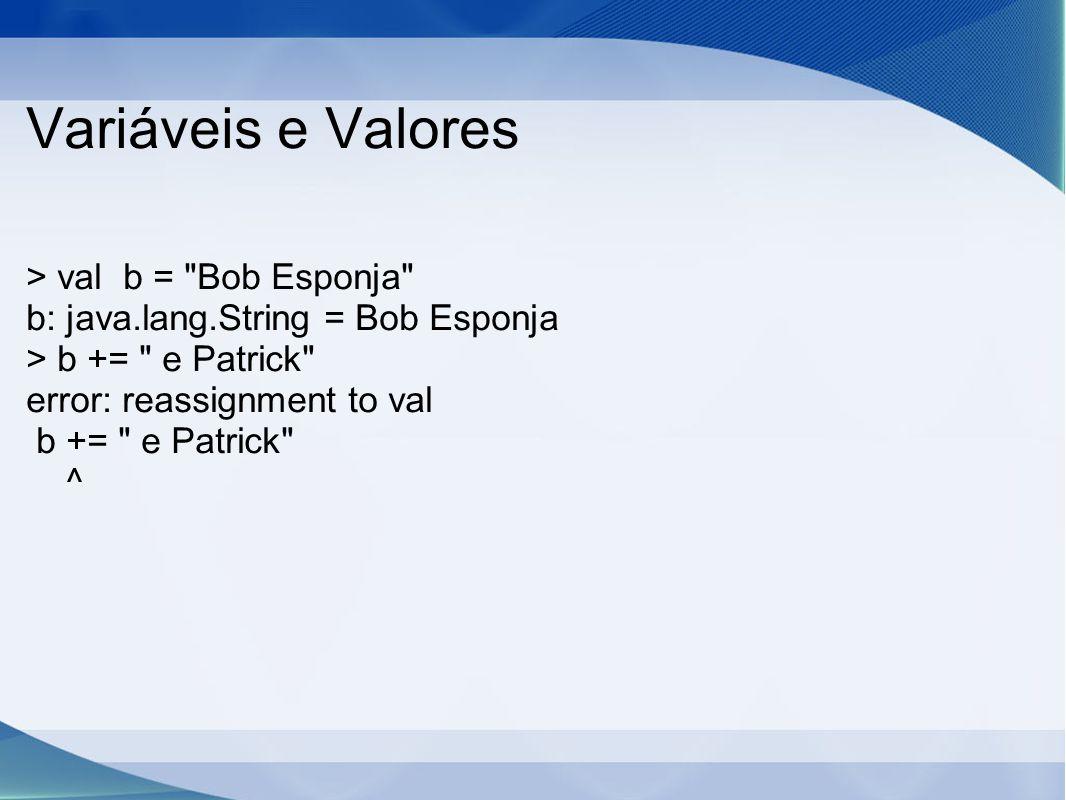 Variáveis e Valores > val b = Bob Esponja