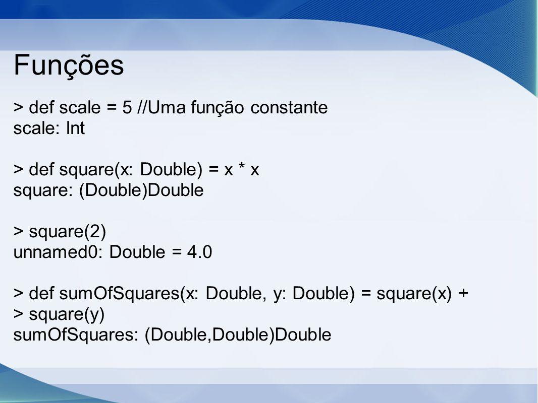 Funções > def scale = 5 //Uma função constante scale: Int