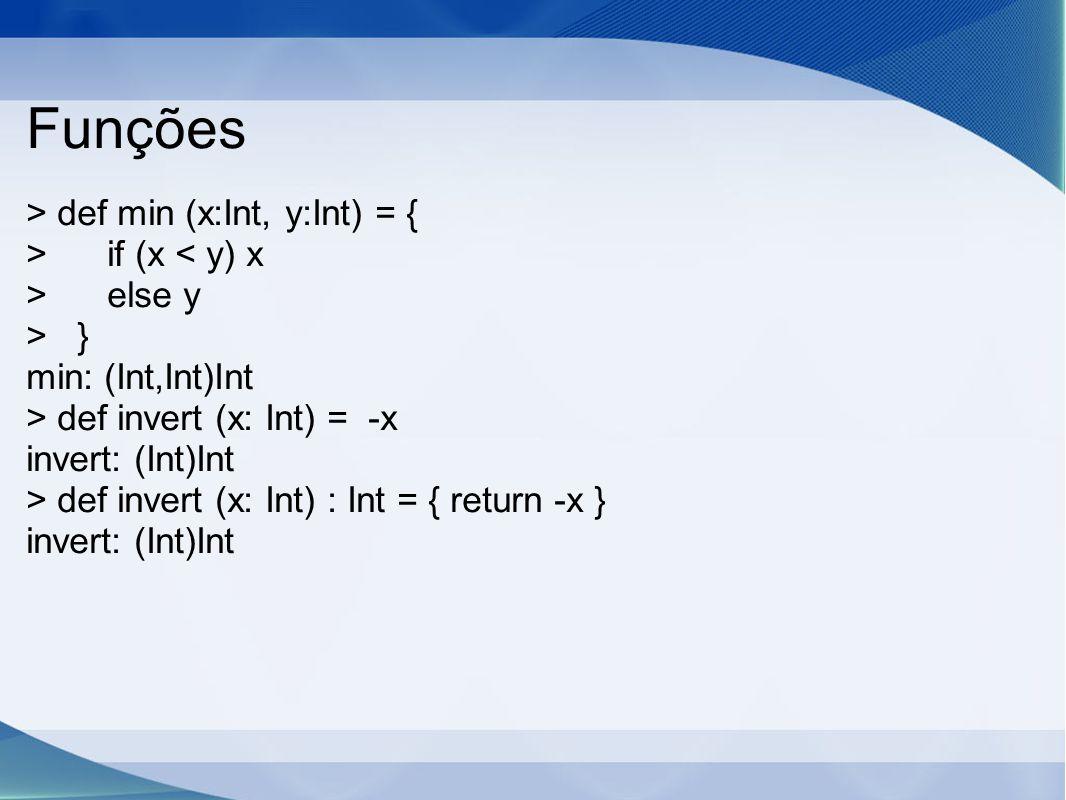 Funções > def min (x:Int, y:Int) = { > if (x < y) x