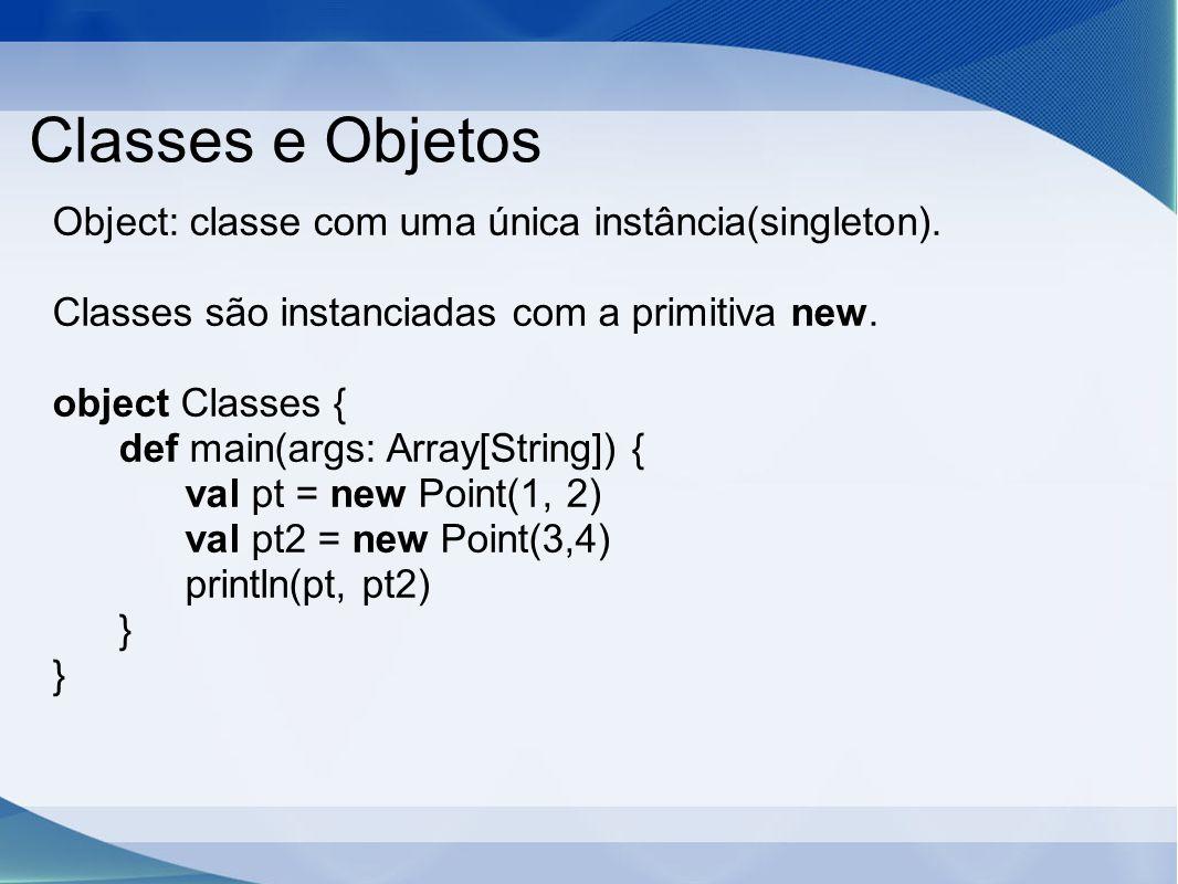 Classes e Objetos Object: classe com uma única instância(singleton).