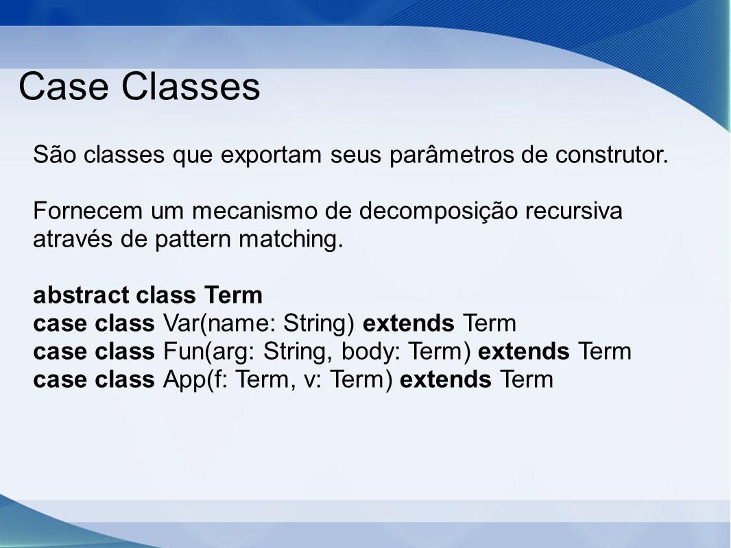 Case Classes São classes que exportam seus parâmetros de construtor.