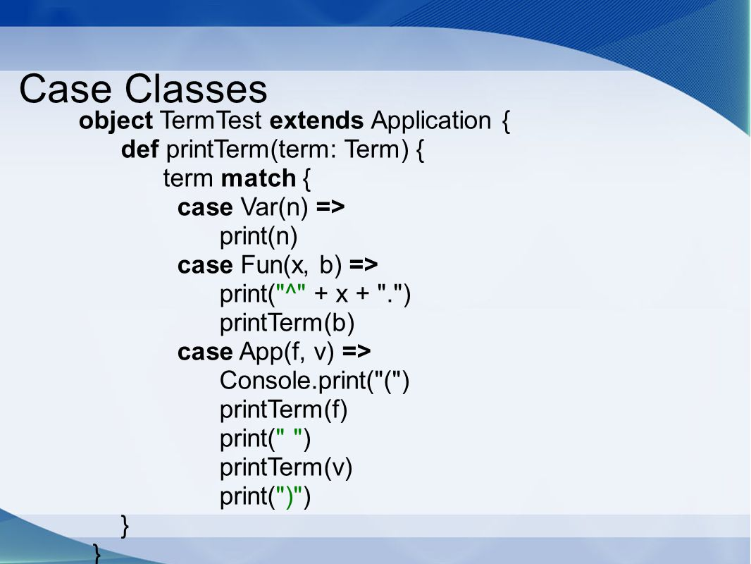 Case Classes object TermTest extends Application { def printTerm(term: Term) { term match { case Var(n) =>