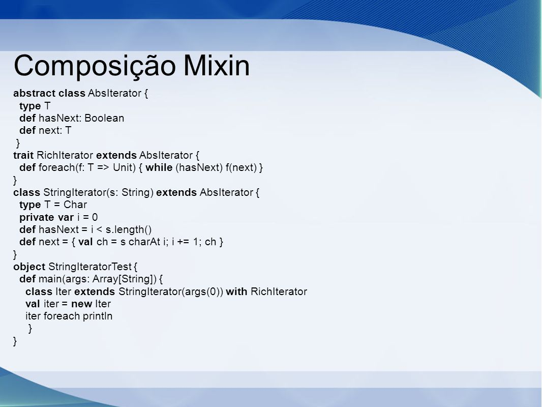 Composição Mixin abstract class AbsIterator { type T def hasNext: Boolean def next: T