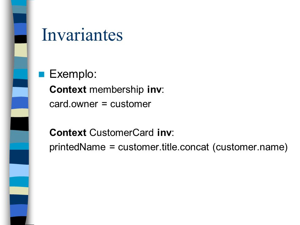 Invariantes Exemplo: Context membership inv: card.owner = customer
