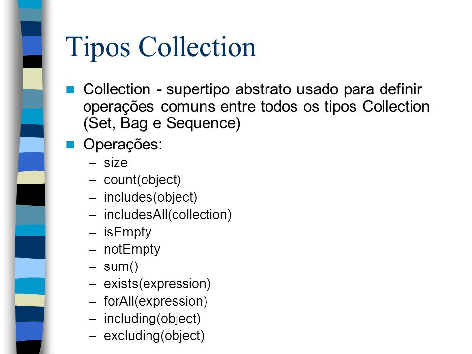 Tipos Collection Collection - supertipo abstrato usado para definir operações comuns entre todos os tipos Collection (Set, Bag e Sequence)