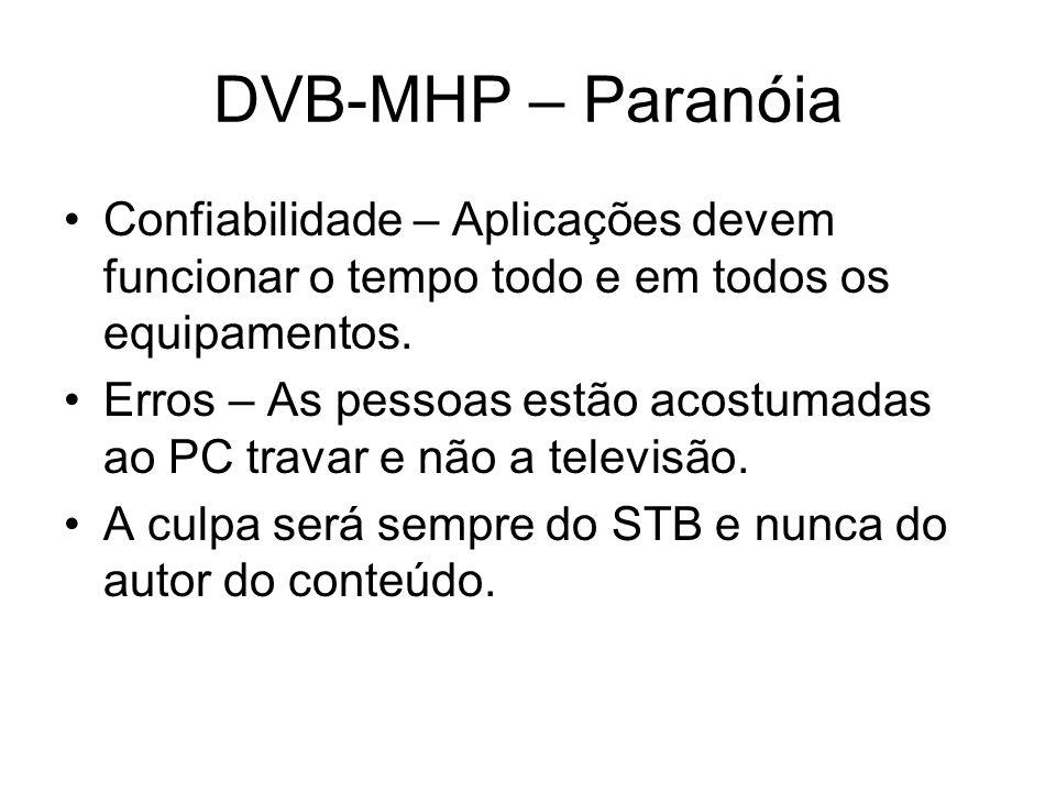 DVB-MHP – Paranóia Confiabilidade – Aplicações devem funcionar o tempo todo e em todos os equipamentos.