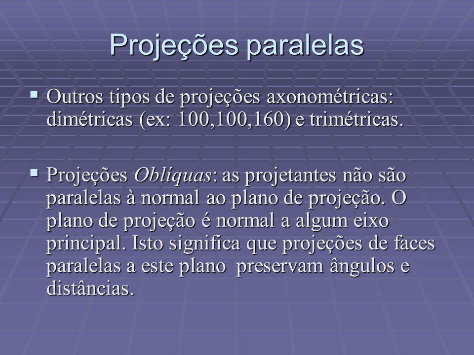 Projeções paralelas Outros tipos de projeções axonométricas: dimétricas (ex: 100,100,160) e trimétricas.