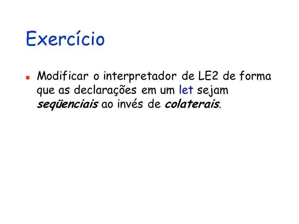 Exercício Modificar o interpretador de LE2 de forma que as declarações em um let sejam seqüenciais ao invés de colaterais.