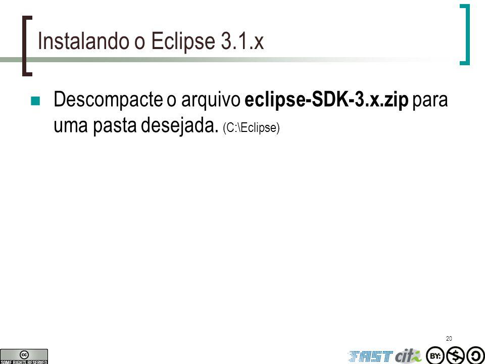 Instalando o Eclipse 3.1.x Descompacte o arquivo eclipse-SDK-3.x.zip para uma pasta desejada.
