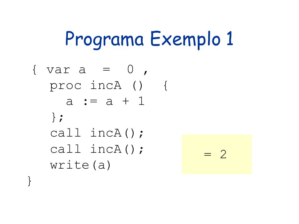Programa Exemplo 1 proc incA () { a := a + 1 }; call incA(); write(a)