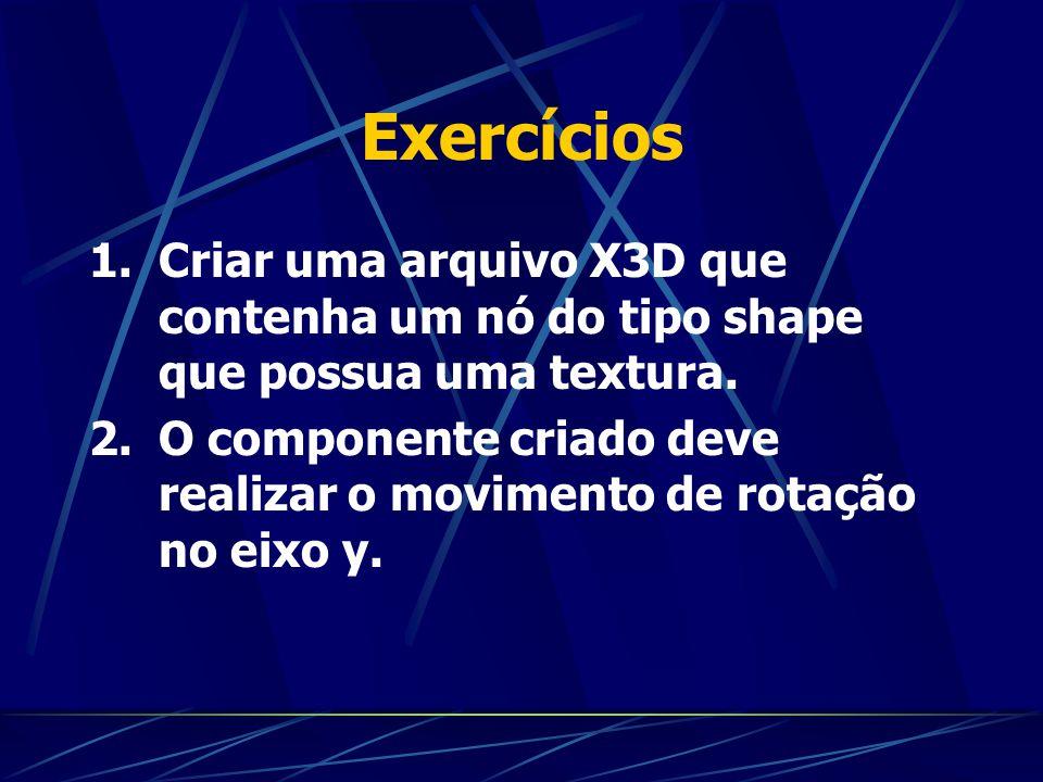 Exercícios Criar uma arquivo X3D que contenha um nó do tipo shape que possua uma textura.