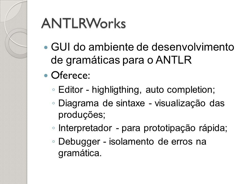 ANTLRWorks GUI do ambiente de desenvolvimento de gramáticas para o ANTLR. Oferece: Editor - highligthing, auto completion;