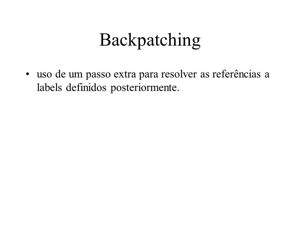 Backpatching uso de um passo extra para resolver as referências a labels definidos posteriormente.