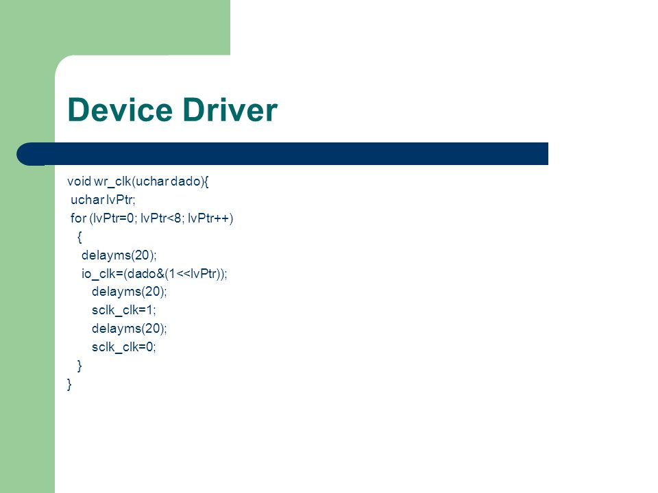 Device Driver void wr_clk(uchar dado){ uchar lvPtr;