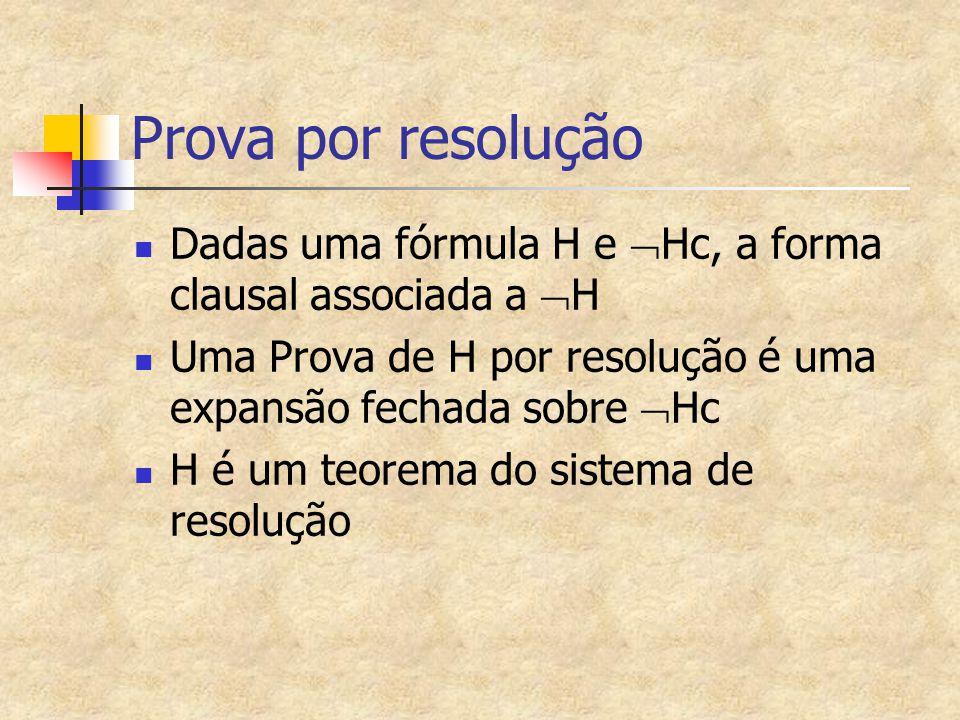 Prova por resolução Dadas uma fórmula H e Hc, a forma clausal associada a H. Uma Prova de H por resolução é uma expansão fechada sobre Hc.
