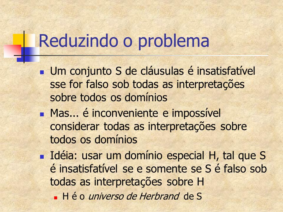 Reduzindo o problema Um conjunto S de cláusulas é insatisfatível sse for falso sob todas as interpretações sobre todos os domínios.