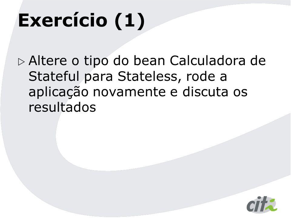 Exercício (1) Altere o tipo do bean Calculadora de Stateful para Stateless, rode a aplicação novamente e discuta os resultados.