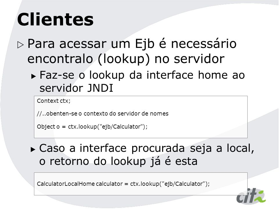 Clientes Para acessar um Ejb é necessário encontralo (lookup) no servidor. Faz-se o lookup da interface home ao servidor JNDI.