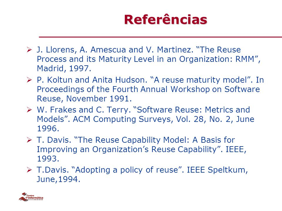Referências J. Llorens, A. Amescua and V. Martinez. The Reuse Process and its Maturity Level in an Organization: RMM , Madrid, 1997.