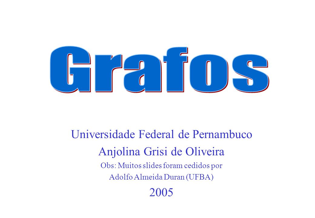 Grafos Universidade Federal de Pernambuco Anjolina Grisi de Oliveira