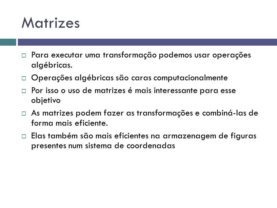 Matrizes Para executar uma transformação podemos usar operações algébricas. Operações algébricas são caras computacionalmente.