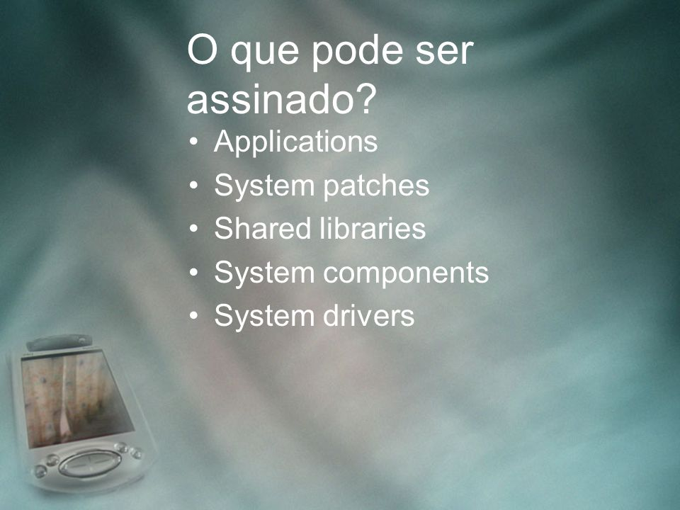 O que pode ser assinado Applications System patches Shared libraries