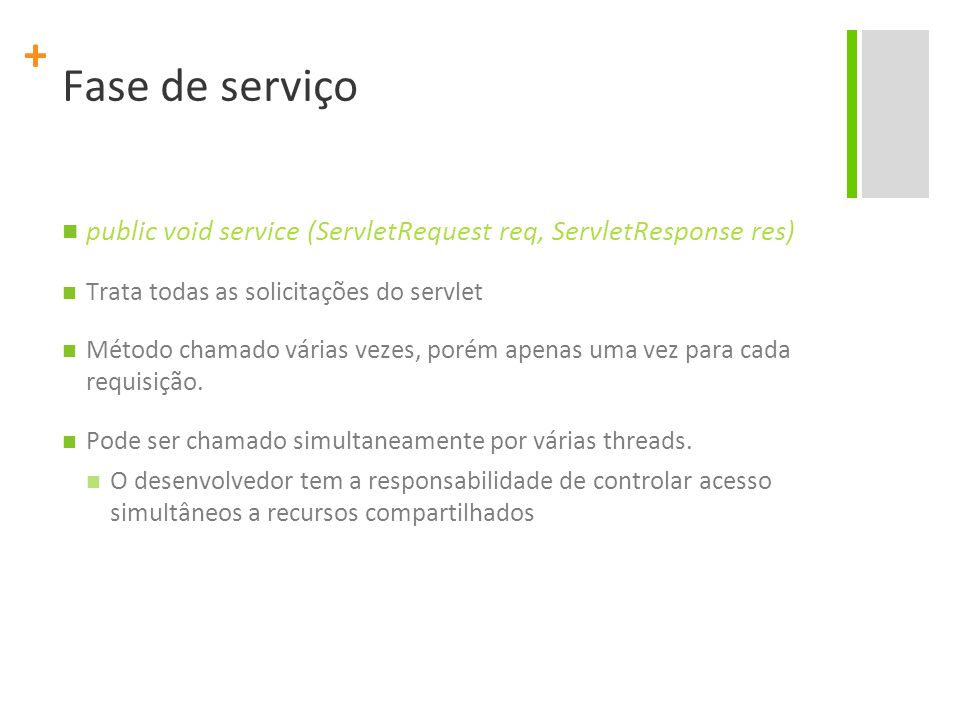 Fase de serviço public void service (ServletRequest req, ServletResponse res) Trata todas as solicitações do servlet.