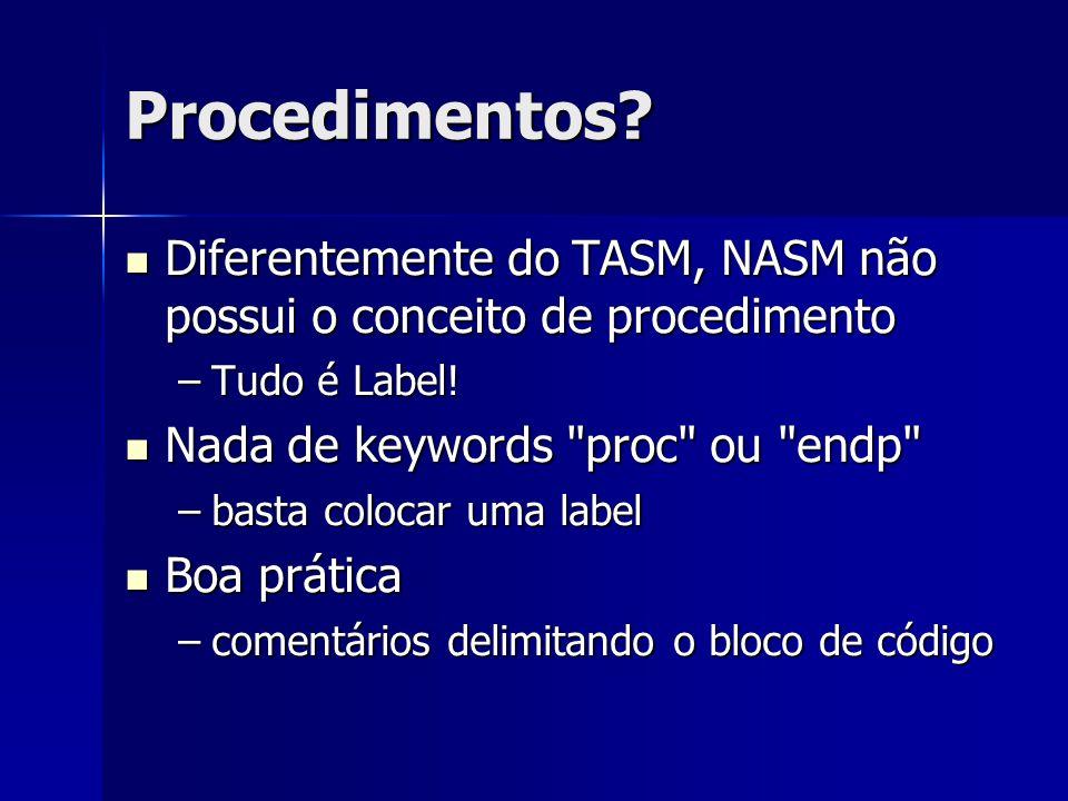 Procedimentos Diferentemente do TASM, NASM não possui o conceito de procedimento. Tudo é Label! Nada de keywords proc ou endp