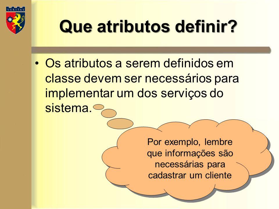 Que atributos definir Os atributos a serem definidos em classe devem ser necessários para implementar um dos serviços do sistema.