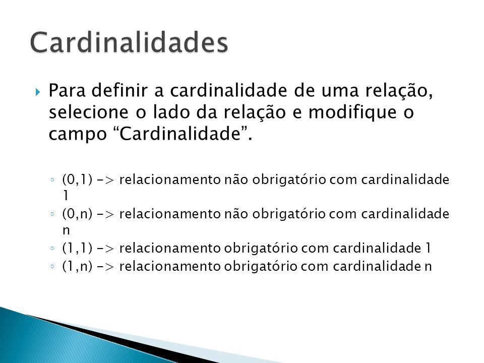 Cardinalidades Para definir a cardinalidade de uma relação, selecione o lado da relação e modifique o campo Cardinalidade .