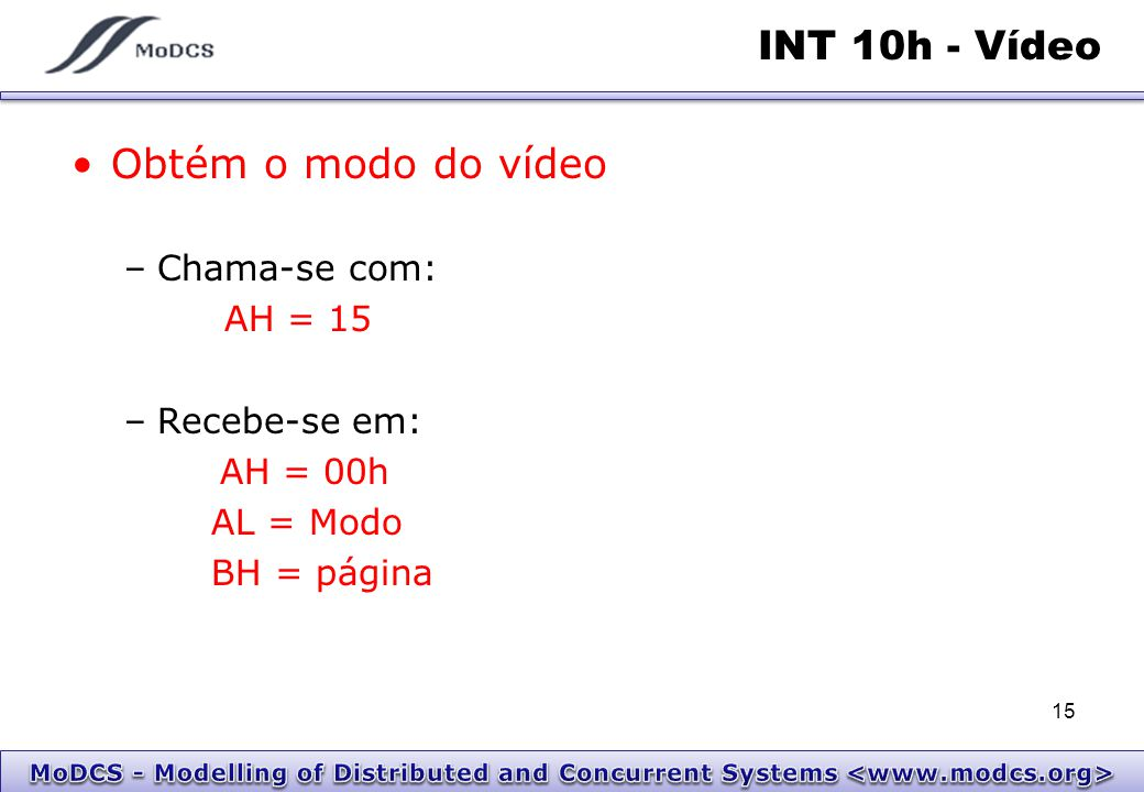 INT 10h - Vídeo Obtém o modo do vídeo Chama-se com: AH = 15