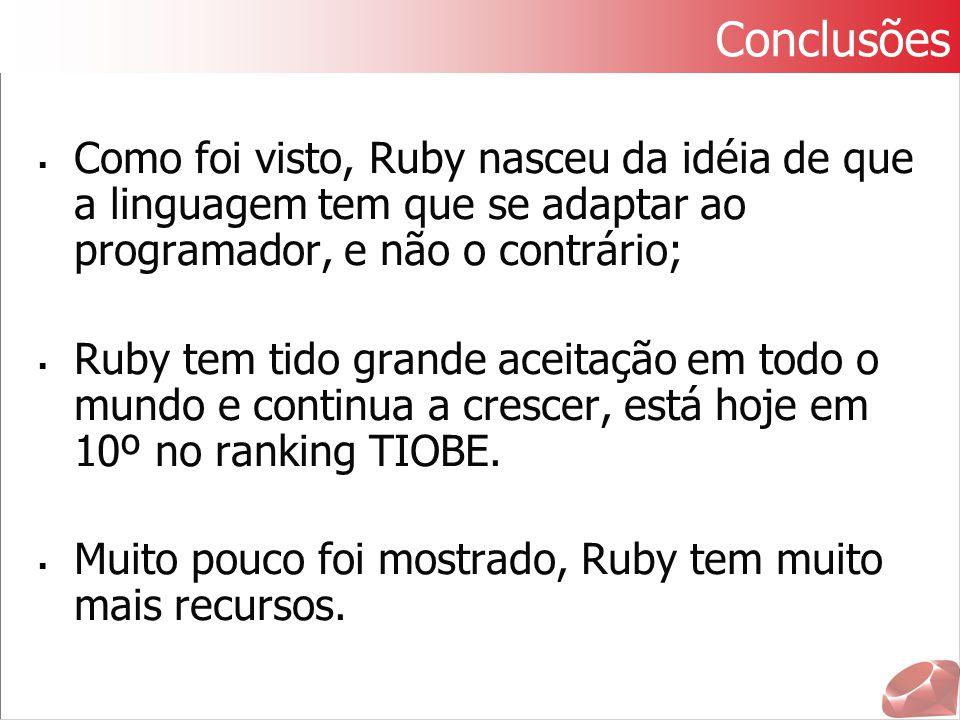 Conclusões Como foi visto, Ruby nasceu da idéia de que a linguagem tem que se adaptar ao programador, e não o contrário;