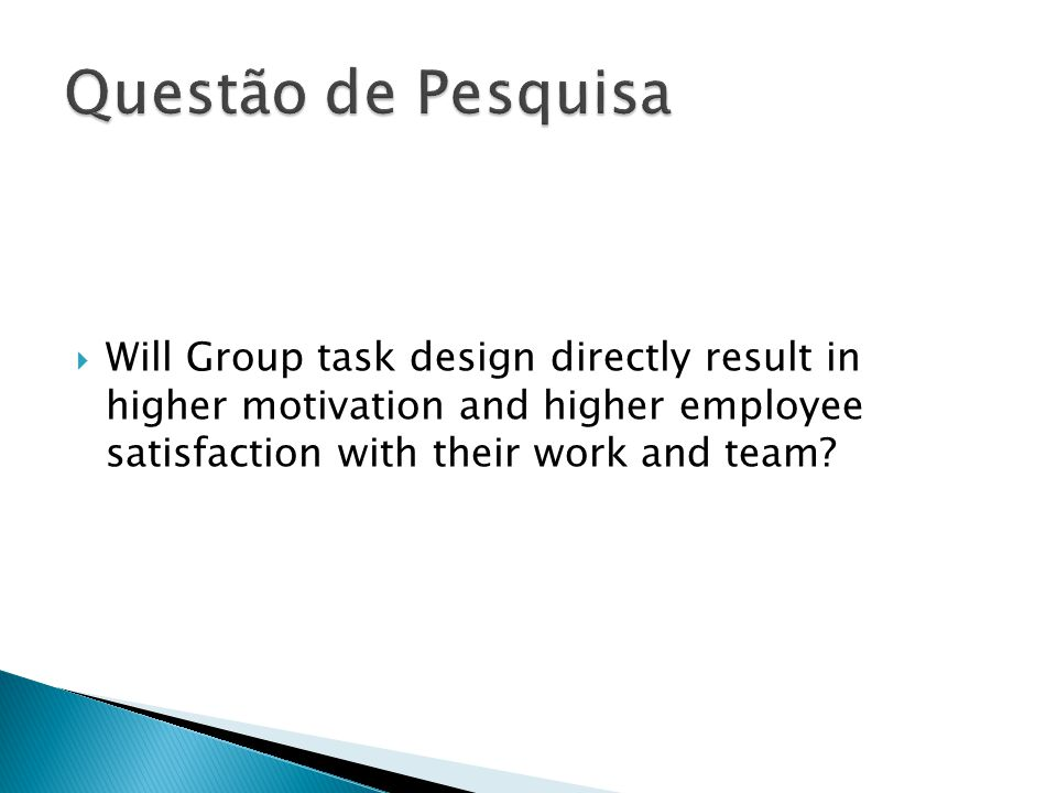 Questão de Pesquisa Will Group task design directly result in higher motivation and higher employee satisfaction with their work and team