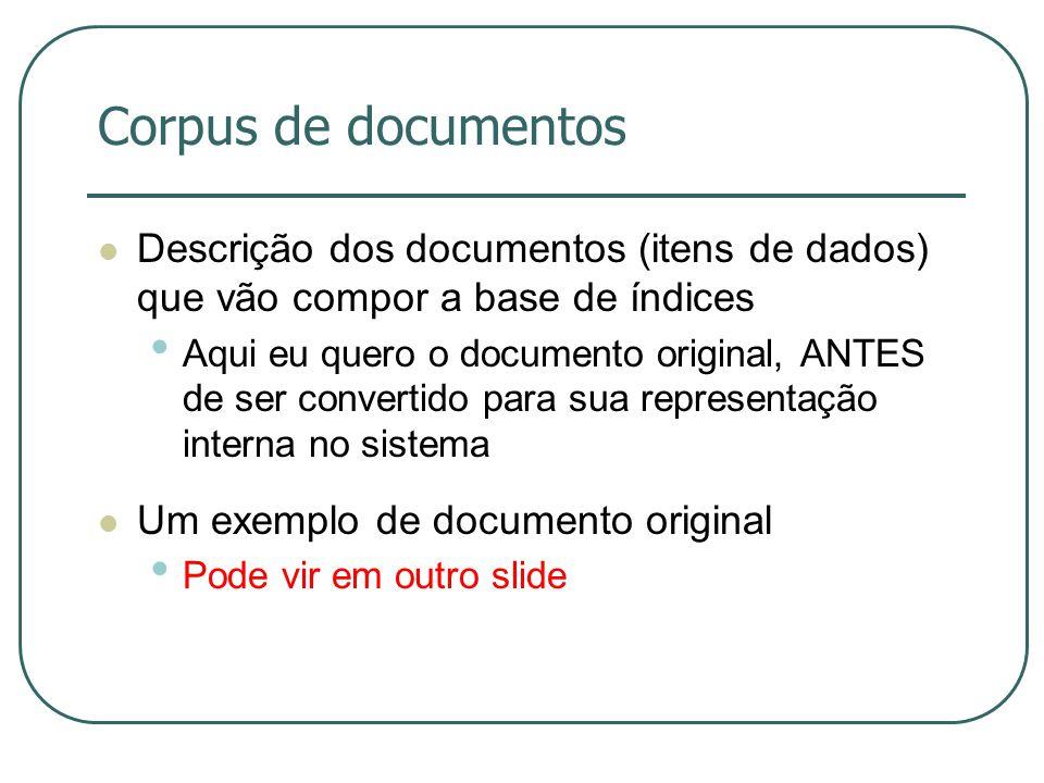 Corpus de documentos Descrição dos documentos (itens de dados) que vão compor a base de índices.