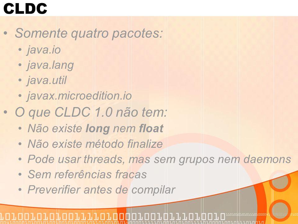 CLDC Somente quatro pacotes: O que CLDC 1.0 não tem: java.io java.lang
