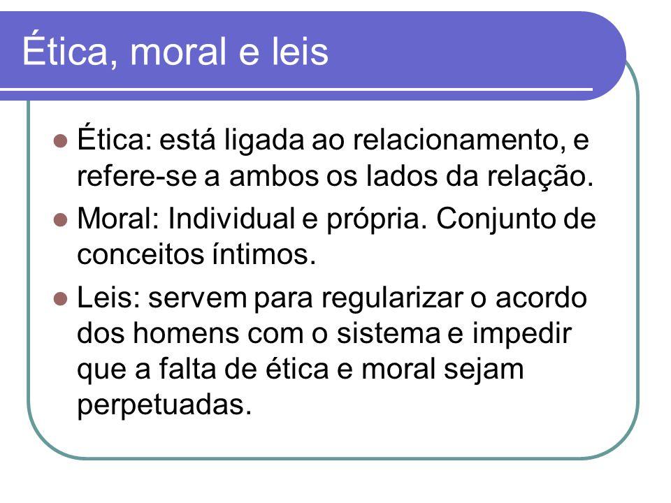 Ética, moral e leis Ética: está ligada ao relacionamento, e refere-se a ambos os lados da relação.