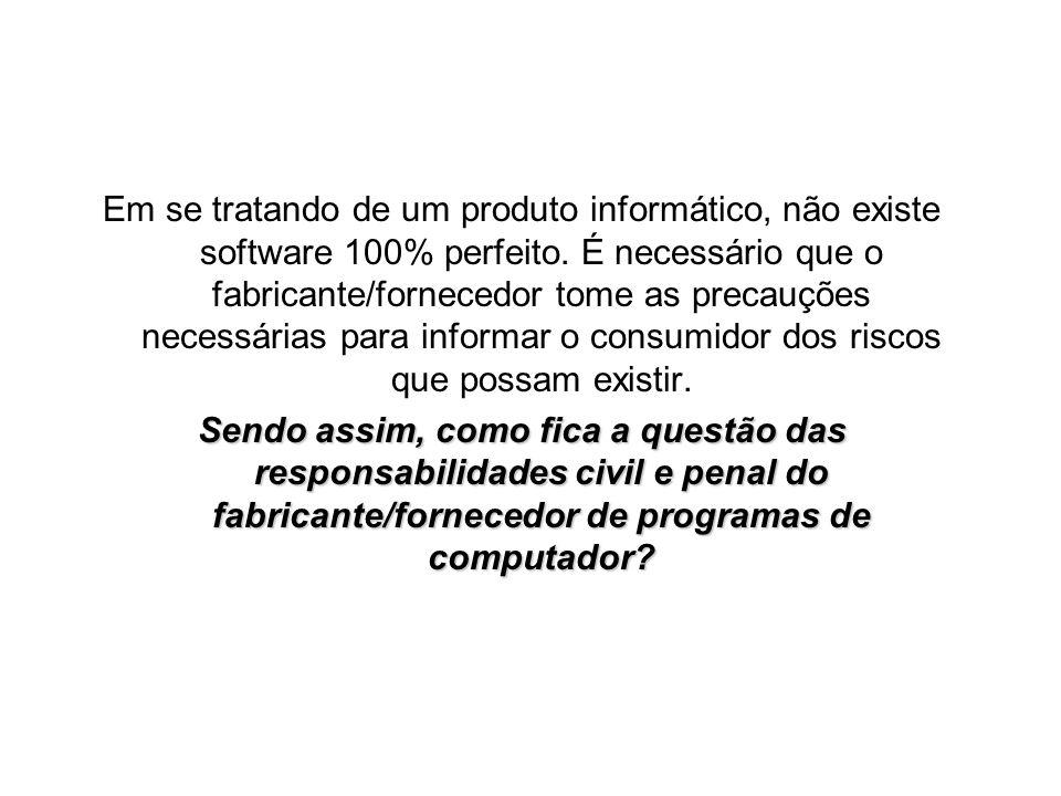 Em se tratando de um produto informático, não existe software 100% perfeito. É necessário que o fabricante/fornecedor tome as precauções necessárias para informar o consumidor dos riscos que possam existir.