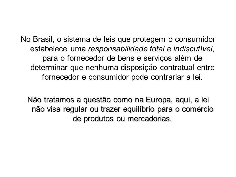 No Brasil, o sistema de leis que protegem o consumidor estabelece uma responsabilidade total e indiscutível, para o fornecedor de bens e serviços além de determinar que nenhuma disposição contratual entre fornecedor e consumidor pode contrariar a lei.