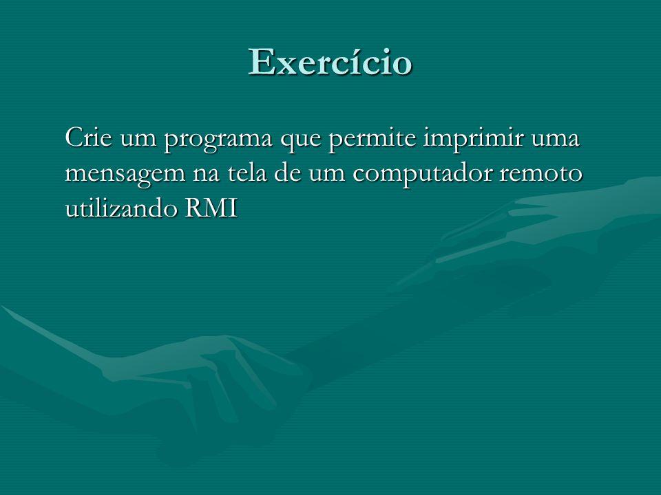 Exercício Crie um programa que permite imprimir uma mensagem na tela de um computador remoto utilizando RMI.
