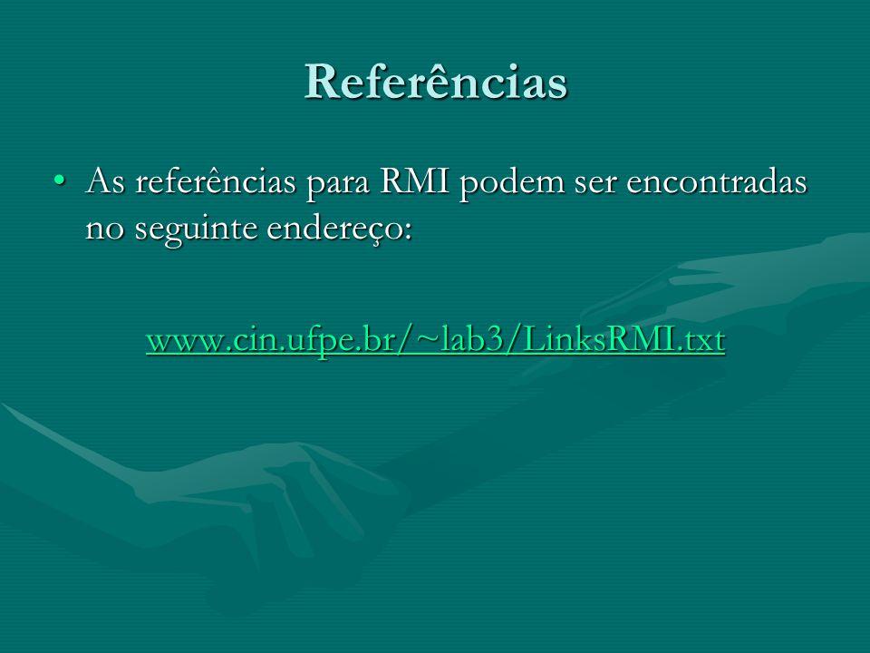 Referências As referências para RMI podem ser encontradas no seguinte endereço: www.cin.ufpe.br/~lab3/LinksRMI.txt.
