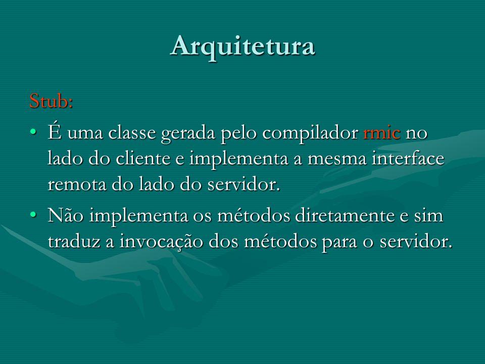 Arquitetura Stub: É uma classe gerada pelo compilador rmic no lado do cliente e implementa a mesma interface remota do lado do servidor.